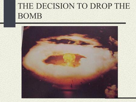 THE DECISION TO DROP THE BOMB. ROBERT OPPENHEIMER DIRECTED THE CONSTRUCTION, COMPLETION AND TESTING OF THE FIRST ATOMIC BOMB IN LOS ALAMOS, NEW MEXICO.