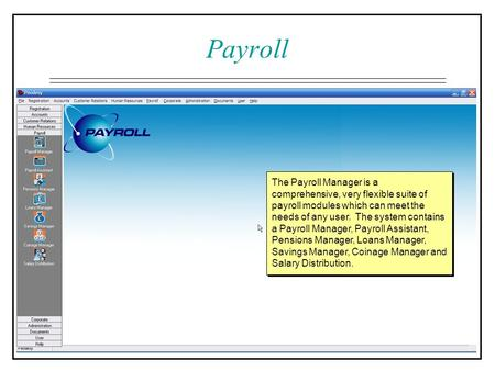 The Payroll Manager is a comprehensive, very flexible suite of payroll modules which can meet the needs of any user. The system contains a Payroll Manager,