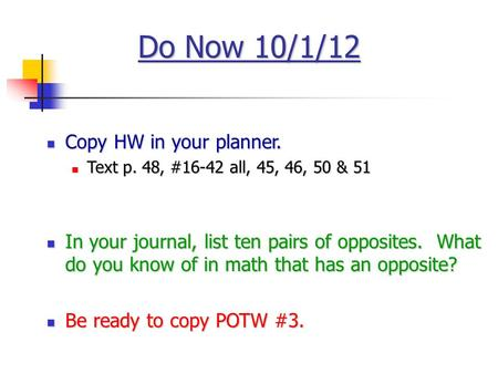 Do Now 10/1/12 Copy HW in your planner. Copy HW in your planner. Text p. 48, #16-42 all, 45, 46, 50 & 51 Text p. 48, #16-42 all, 45, 46, 50 & 51 In your.