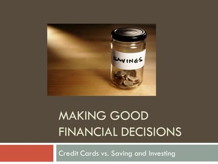 MAKING GOOD FINANCIAL DECISIONS Credit Cards vs. Saving and Investing.