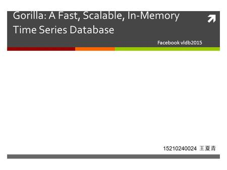  Gorilla: A Fast, Scalable, In-Memory Time Series Database Facebook vldb2015 15210240024 王夏青.