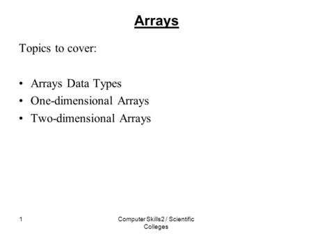 Computer Skills2 / Scientific Colleges 1 Arrays Topics to cover: Arrays Data Types One-dimensional Arrays Two-dimensional Arrays.