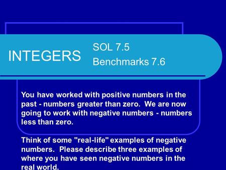 INTEGERS SOL 7.5 Benchmarks 7.6 You have worked with positive numbers in the past - numbers greater than zero. We are now going to work with negative numbers.