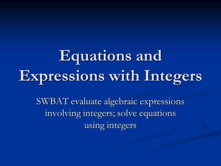 Equations and Expressions with Integers SWBAT evaluate algebraic expressions involving integers; solve equations using integers.