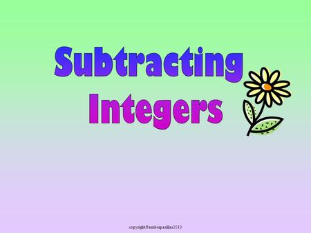 Copyright©amberpasillas2010. You have learned lots of things about adding and subtracting integers. Let's review addition !