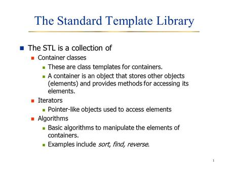 1 The Standard Template Library The STL is a collection of Container classes These are class templates for containers. A container is an object that stores.