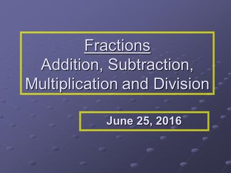Fractions Addition, Subtraction, Multiplication and Division June 25, 2016June 25, 2016June 25, 2016.