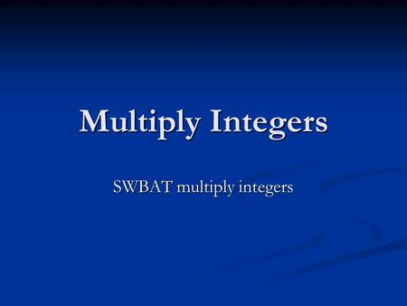Multiply Integers SWBAT multiply integers. Multiplication What is multiplication? What is multiplication? Repeated addition Repeated addition How do you.
