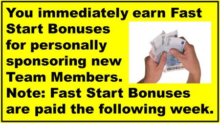 You immediately earn Fast Start Bonuses for personally sponsoring new Team Members. Note: Fast Start Bonuses are paid the following week.