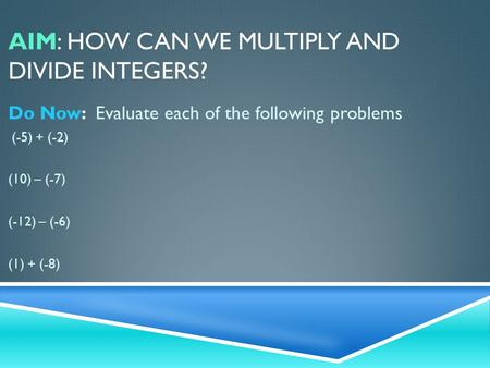 AIM: HOW CAN WE MULTIPLY AND DIVIDE INTEGERS? Do Now: Evaluate each of the following problems (-5) + (-2) (10) – (-7) (-12) – (-6) (1) + (-8)