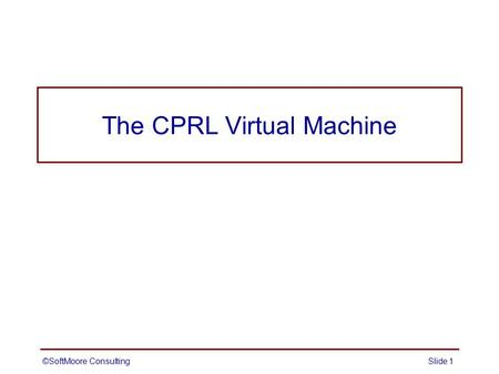 ©SoftMoore ConsultingSlide 1 The CPRL Virtual Machine.