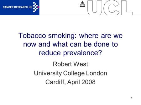 1 Tobacco smoking: where are we now and what can be done to reduce prevalence? Robert West University College London Cardiff, April 2008.