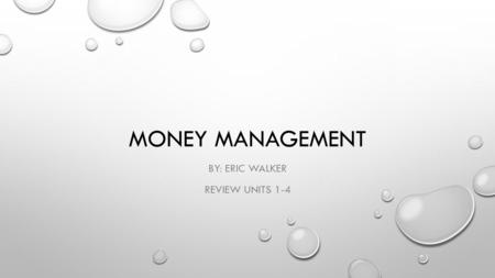 MONEY MANAGEMENT BY: ERIC WALKER REVIEW UNITS 1-4.