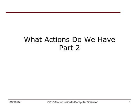 1 09/10/04CS150 Introduction to Computer Science 1 What Actions Do We Have Part 2.
