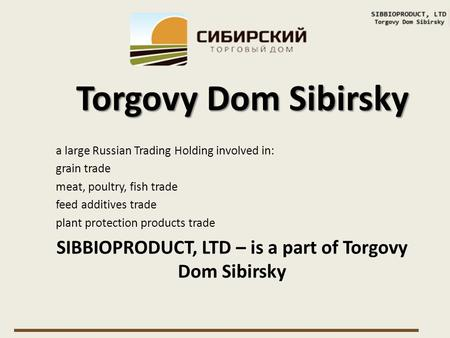 A large Russian Trading Holding involved in: grain trade meat, poultry, fish trade feed additives trade plant protection products trade SIBBIOPRODUCT,