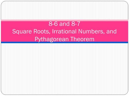 8-6 and 8-7 Square Roots, Irrational Numbers, and Pythagorean Theorem.