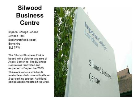 Silwood Business Centre Imperial College London Silwood Park Buckhurst Road, Ascot Berkshire SL5 7PW The Silwood Business Park is based in the picturesque.