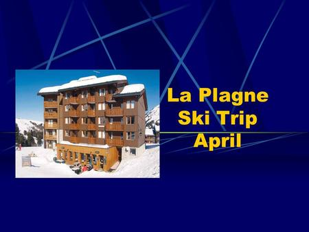 La Plagne Ski Trip April. ITINERARY – April 6th April 13th 2013 05:30 pick up at Sackville School, arrival 5 minutes prior to this would be advisable.