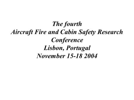 The fourth Aircraft Fire and Cabin Safety Research Conference Lisbon, Portugal November 15-18 2004.