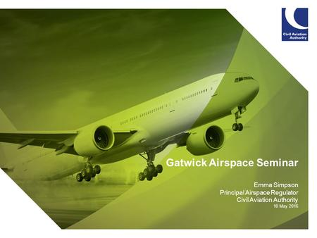 Gatwick Airspace Seminar Emma Simpson Principal Airspace Regulator Civil Aviation Authority 10 May 2016.