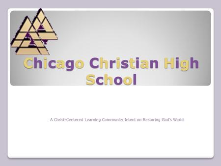 Chicago Christian High School A Christ-Centered Learning Community Intent on Restoring God's World.
