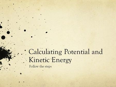 Calculating Potential and Kinetic Energy Follow the steps.