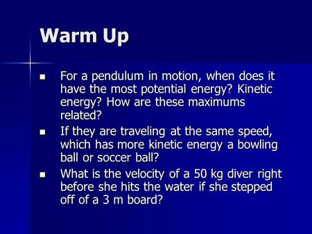 Warm Up For a pendulum in motion, when does it have the most potential energy? Kinetic energy? How are these maximums related? For a pendulum in motion,
