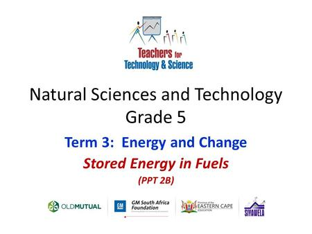 Natural Sciences and Technology Grade 5 Term 3: Energy and Change Stored Energy in Fuels (PPT 2B)