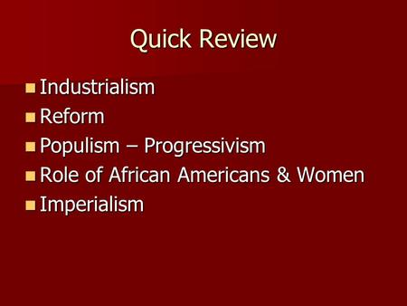 Quick Review Industrialism Industrialism Reform Reform Populism – Progressivism Populism – Progressivism Role of African Americans & Women Role of African.