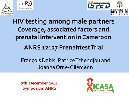7th December 2011 Symposium ANRS HIV testing among male partners Coverage, associated factors and prenatal intervention in Cameroon ANRS 12127 Prenahtest.
