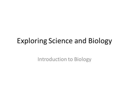 Exploring Science and Biology Introduction to Biology.