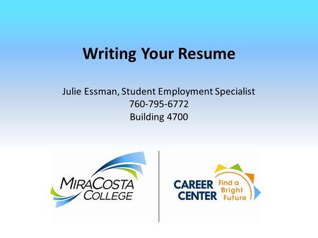 Writing Your Resume Julie Essman, Student Employment Specialist 760-795-6772 Building 4700.