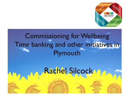 Commissioning for Wellbeing Time banking and other initiatives in Plymouth Rachel Silcock.