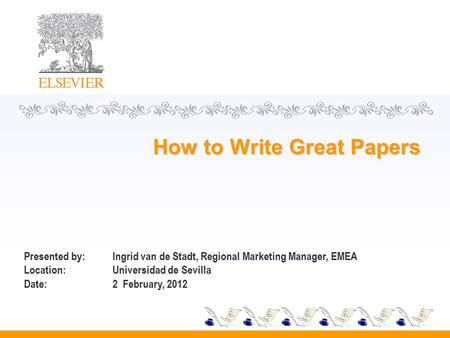 How to Write Great Papers Presented by: Ingrid van de Stadt, Regional Marketing Manager, EMEA Location:Universidad de Sevilla Date:2 February, 2012.