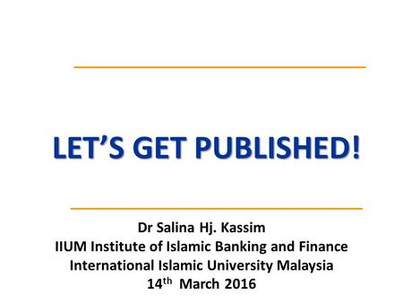 Dr Salina Hj. Kassim IIUM Institute of Islamic Banking and Finance International Islamic University Malaysia 14 th March 2016 LET'S GET PUBLISHED!