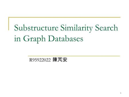 1 Substructure Similarity Search in Graph Databases R95922022 陳芃安.
