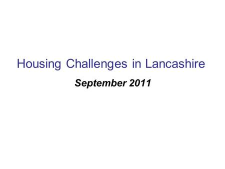 Housing Challenges in Lancashire September 2011. On-going Issues Deprived neighbourhoods with very poor housing conditions (mostly privately rented),
