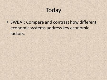 Today SWBAT: Compare and contrast how different economic systems address key economic factors.