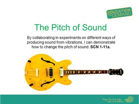The Pitch of Sound By collaborating in experiments on different ways of producing sound from vibrations, I can demonstrate how to change the pitch of sound.