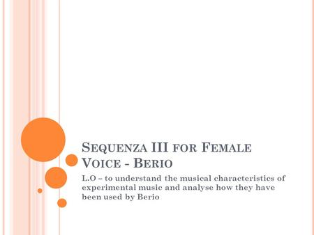 S EQUENZA III FOR F EMALE V OICE - B ERIO L.O – to understand the musical characteristics of experimental music and analyse how they have been used by.