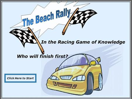 In the Racing Game of Knowledge Who will finish first? Click Here to Start.