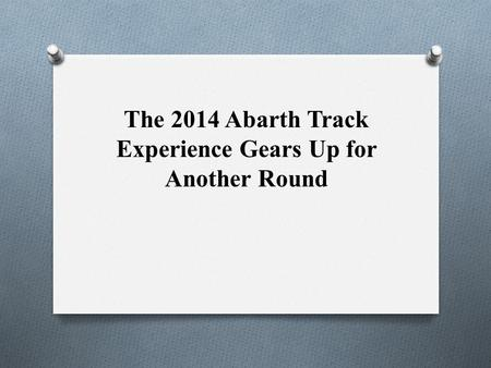 The 2014 Abarth Track Experience Gears Up for Another Round.