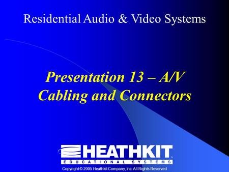 Residential Audio & Video Systems Copyright © 2005 Heathkit Company, Inc. All Rights Reserved Presentation 13 – A/V Cabling and Connectors.