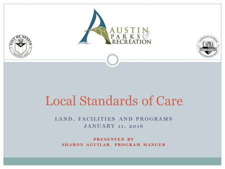 Local Standards of Care LAND, FACILITIES AND PROGRAMS JANUARY 11, 2016 PRESENTED BY SHARON AGUILAR, PROGRAM MANGER.