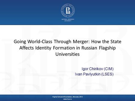 Going World-Class Through Merger: How the State Affects Identity Formation in Russian Flagship Universities Igor Chirikov (CIM) Ivan Pavlyutkin (LSES)