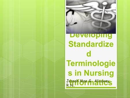 Developing Standardize d Terminologie s in Nursing Informatics Jessah Mae G. Alicaway, R.N.