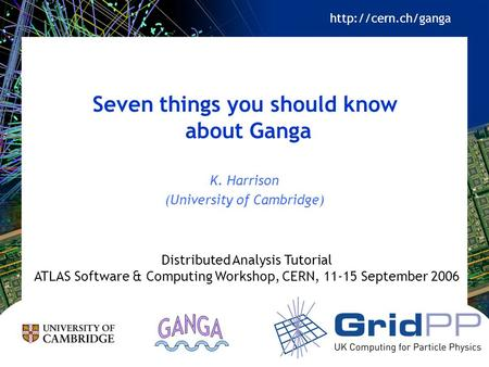 Seven things you should know about Ganga K. Harrison (University of Cambridge) Distributed Analysis Tutorial ATLAS Software & Computing Workshop, CERN,