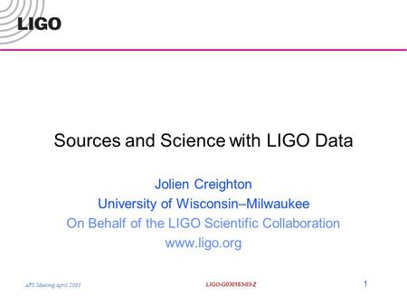 APS Meeting April 2003 LIGO-G030163-03-Z 1 Sources and Science with LIGO Data Jolien Creighton University of Wisconsin–Milwaukee On Behalf of the LIGO.
