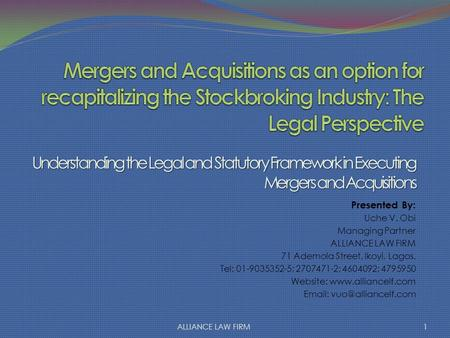 Understanding the Legal and Statutory Framework in Executing Mergers and Acquisitions Presented By: Uche V. Obi Managing Partner ALLIANCE LAW FIRM 71 Ademola.