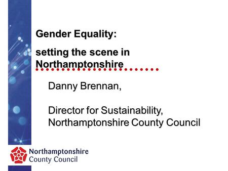 Gender Equality: setting the scene in Northamptonshire Danny Brennan, Director for Sustainability, Northamptonshire County Council.